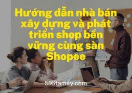 Hướng dẫn nhà bán xây dựng và phát triển shop bền vững cùng sàn Shopee – Hướng dẫn bán hàng Shopee